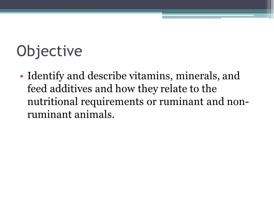 Objective Identify and describe vitamins, minerals, and feed additives and how they relate to the nutritional requirements or ruminant and non- rumina