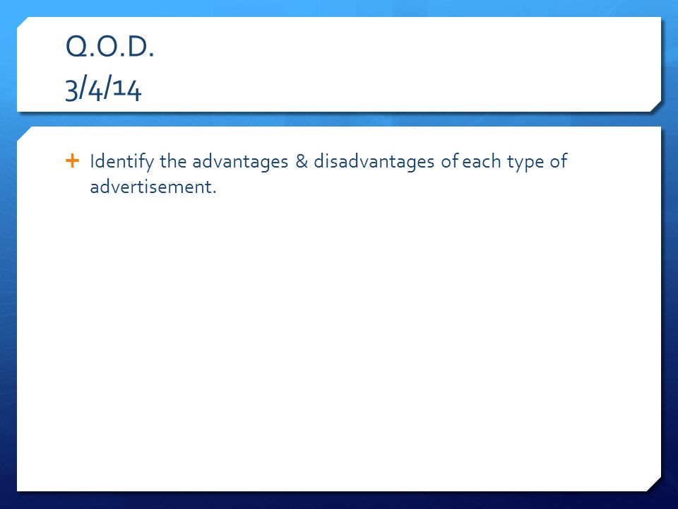 Q.O.D. 3/4/14  Identify the advantages & disadvantages of each type of advertisement.