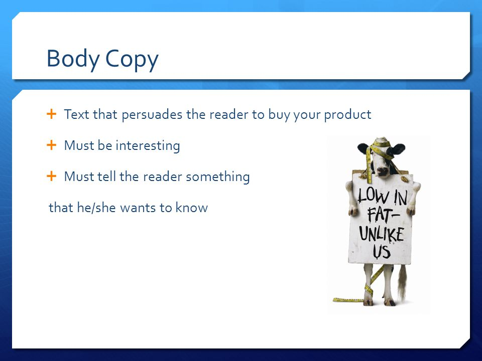 Body Copy  Text that persuades the reader to buy your product  Must be interesting  Must tell the reader something that he/she wants to know