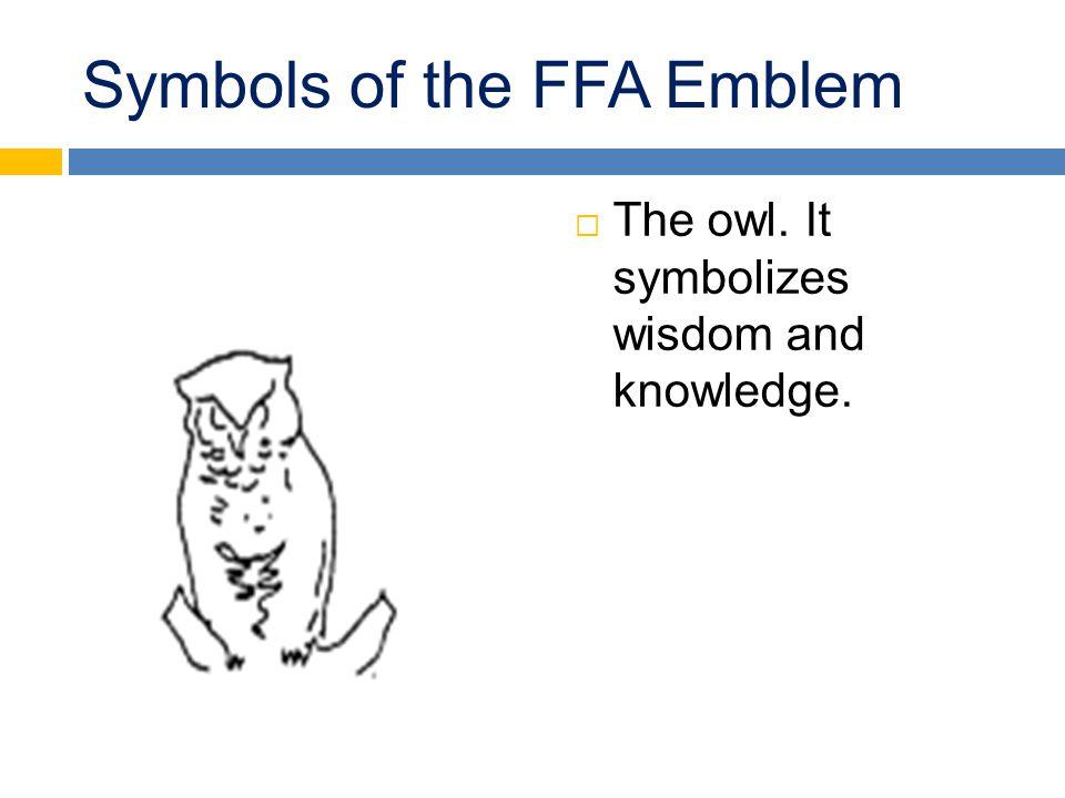 Symbols of the FFA Emblem  The owl. It symbolizes wisdom and knowledge.