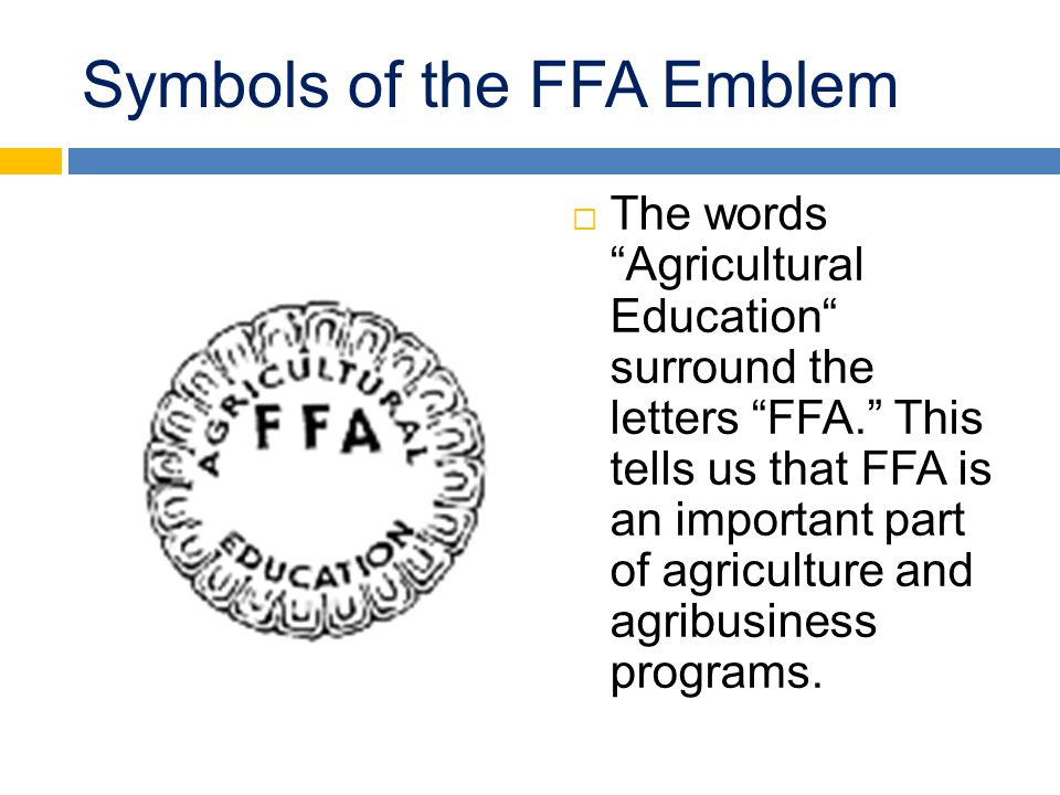 "Symbols of the FFA Emblem  The words ""Agricultural Education"" surround the letters ""FFA."" This tells us that FFA is an important part of agriculture"