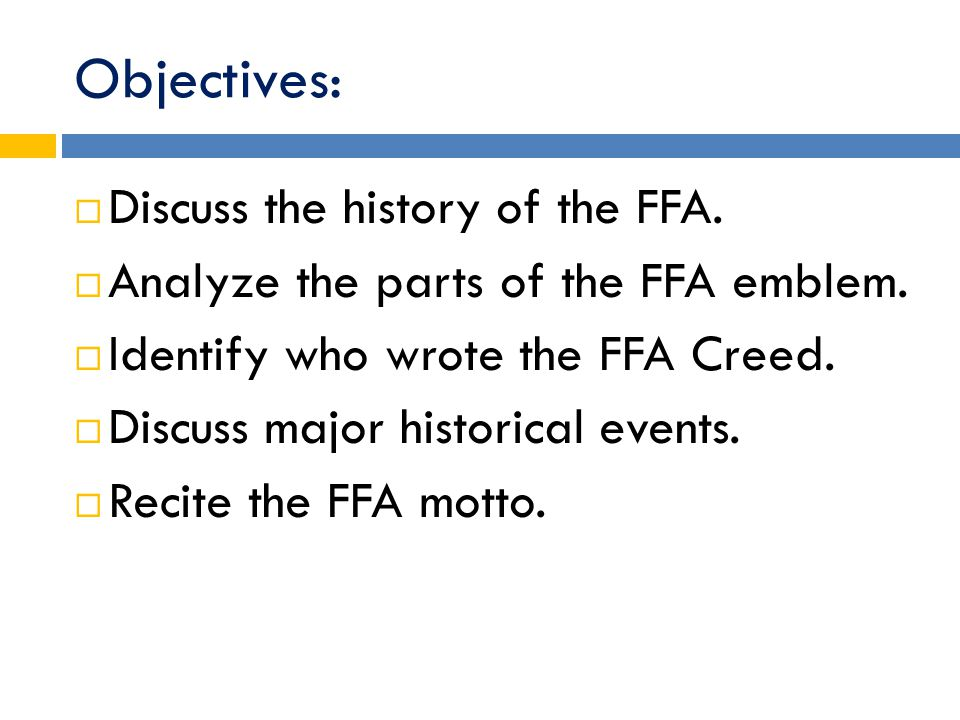 Objectives:  Discuss the history of the FFA.  Analyze the parts of the FFA emblem.  Identify who wrote the FFA Creed.  Discuss major historical ev