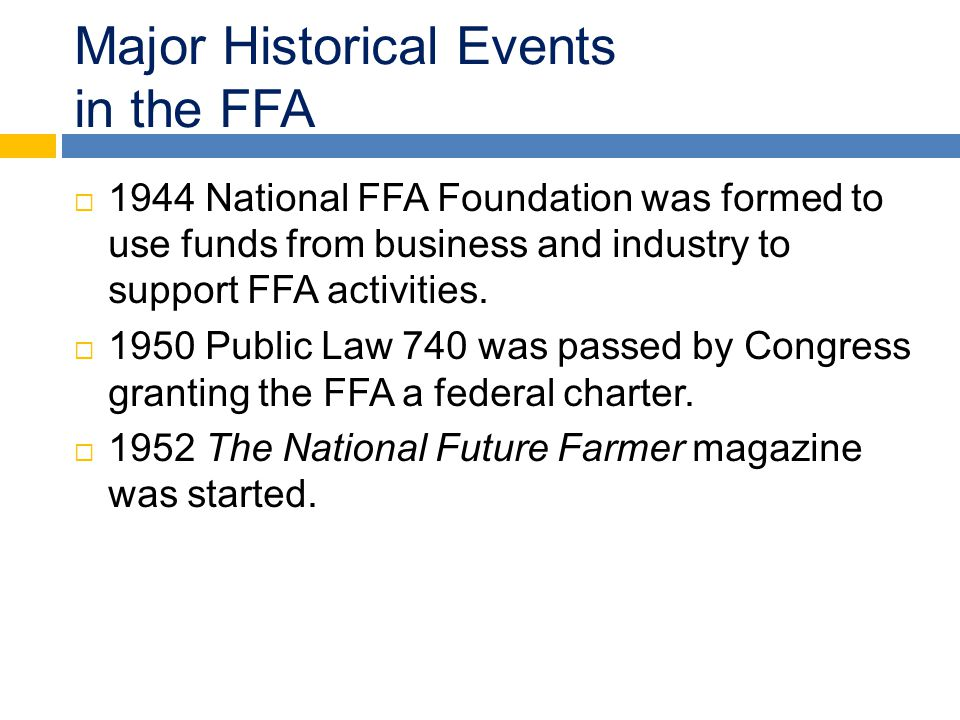 Major Historical Events in the FFA  1944 National FFA Foundation was formed to use funds from business and industry to support FFA activities.  1950