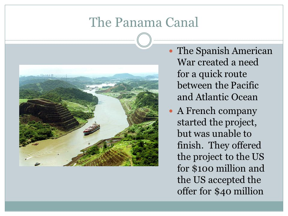 The Panama Canal The Spanish American War created a need for a quick route between the Pacific and Atlantic Ocean A French company started the project