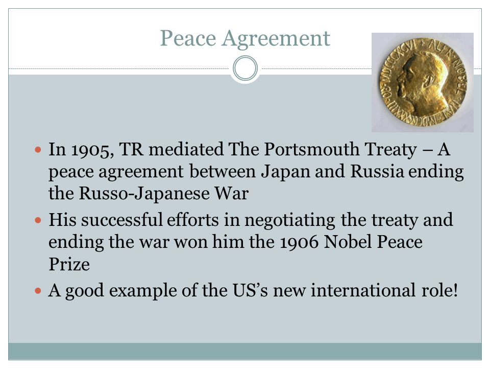 Peace Agreement In 1905, TR mediated The Portsmouth Treaty – A peace agreement between Japan and Russia ending the Russo-Japanese War His successful e