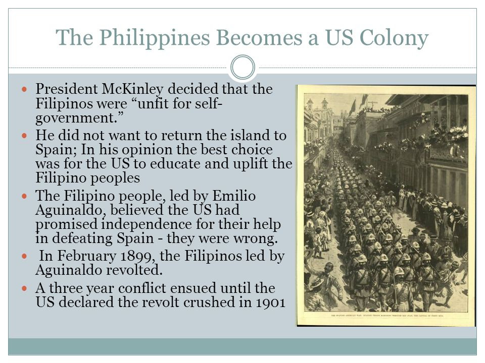 The Spanish-American War War in the Philippines (The Filipino Insurrection) A declared War US supported a revolution to bring independence to Cubans Short (almost 4 months) and popular war Very few military and civilian casualties Easy victory over an uninspired enemy An undeclared war US put down a revolution to deny independence to Filipinos Long (almost 3 years), unpopular and divisive war Many military (4,000 US/20,000 Filipino) and civilian (220,000) casualties Difficult jungle guerilla warfare against a determined enemy Two Very Different Wars!