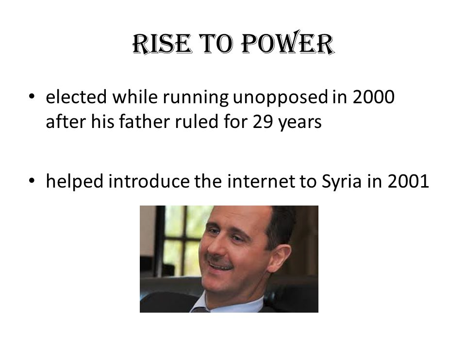 RISE TO POWER elected while running unopposed in 2000 after his father ruled for 29 years helped introduce the internet to Syria in 2001
