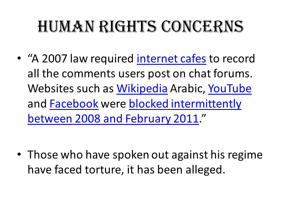 "HUMAN RIGHTS CONCERNS ""A 2007 law required internet cafes to record all the comments users post on chat forums. Websites such as Wikipedia Arabic, You"