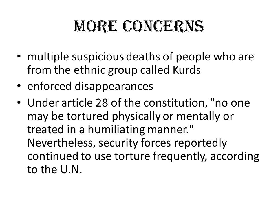 MORE CONCERNS multiple suspicious deaths of people who are from the ethnic group called Kurds enforced disappearances Under article 28 of the constitution, no one may be tortured physically or mentally or treated in a humiliating manner. Nevertheless, security forces reportedly continued to use torture frequently, according to the U.N.
