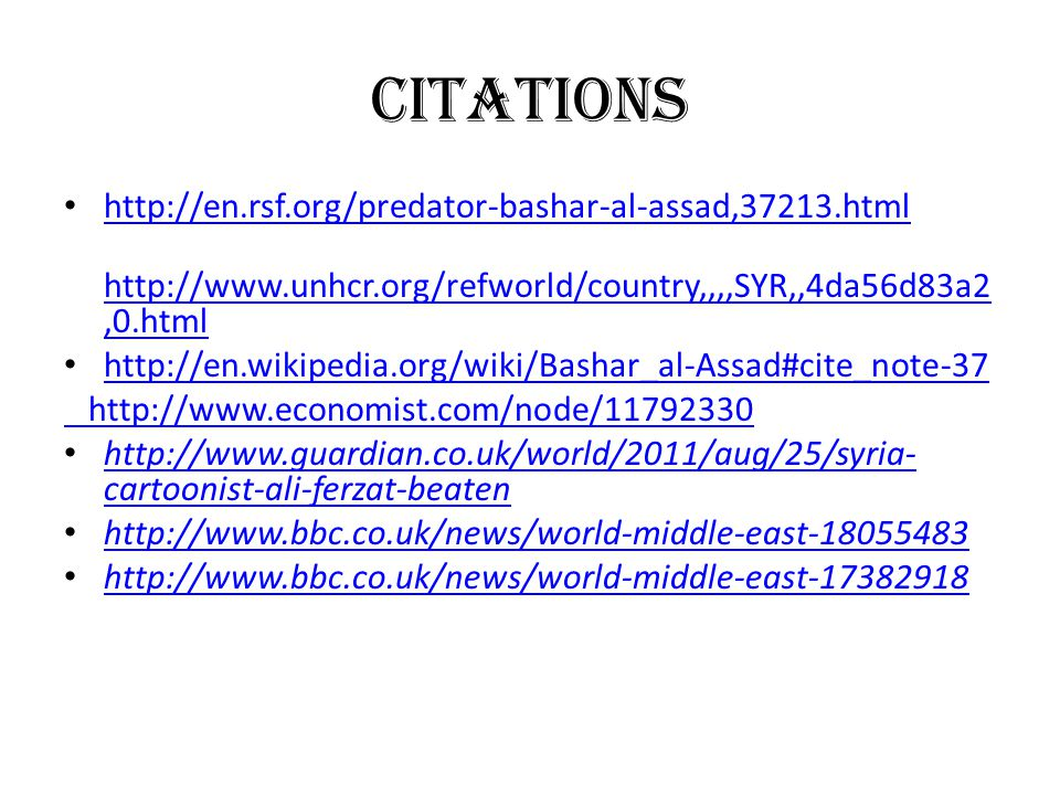 CITATIONS http://en.rsf.org/predator-bashar-al-assad,37213.html http://www.unhcr.org/refworld/country,,,,SYR,,4da56d83a2,0.html http://en.wikipedia.org/wiki/Bashar_al-Assad#cite_note-37 http://www.economist.com/node/11792330 http://www.guardian.co.uk/world/2011/aug/25/syria- cartoonist-ali-ferzat-beaten http://www.guardian.co.uk/world/2011/aug/25/syria- cartoonist-ali-ferzat-beaten http://www.bbc.co.uk/news/world-middle-east-18055483 http://www.bbc.co.uk/news/world-middle-east-17382918