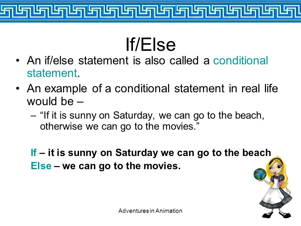 Adventures in Animation If/Else An if/else statement is also called a conditional statement.