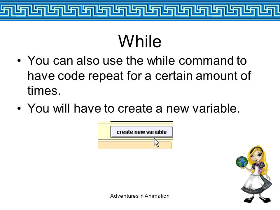 Adventures in Animation While You can also use the while command to have code repeat for a certain amount of times.