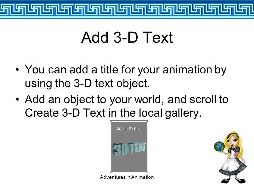 Adventures in Animation Add 3-D Text You can add a title for your animation by using the 3-D text object.