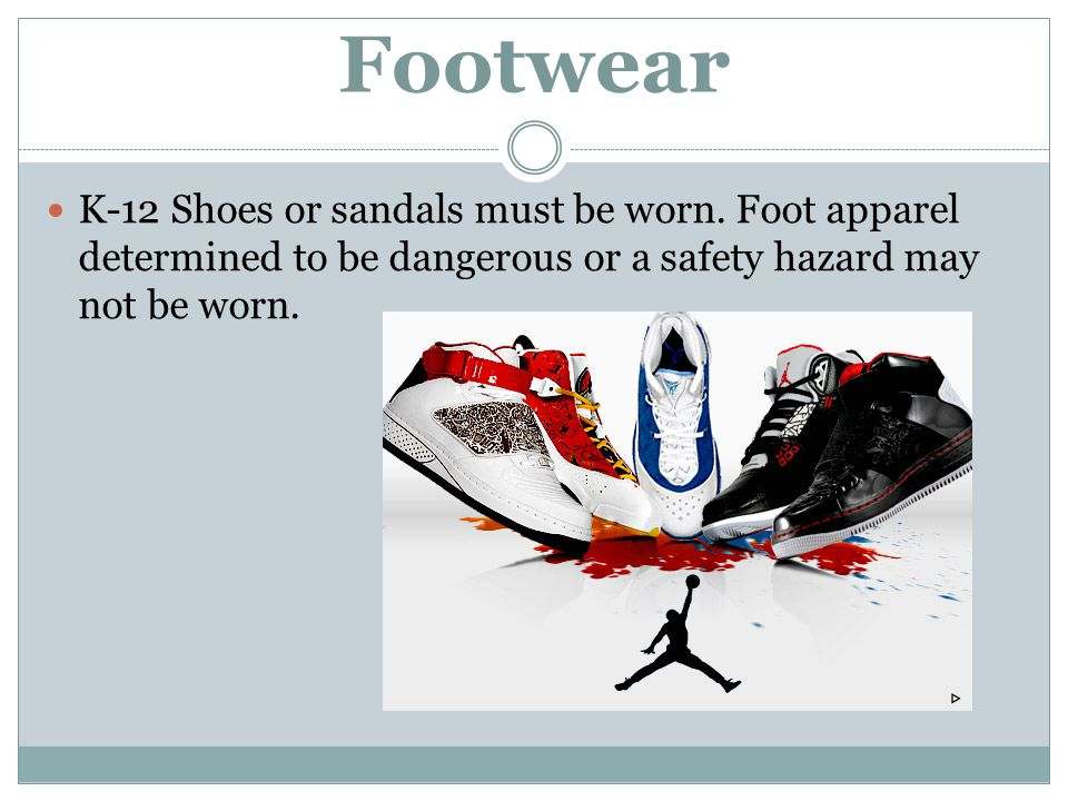 Footwear K-12 Shoes or sandals must be worn. Foot apparel determined to be dangerous or a safety hazard may not be worn.