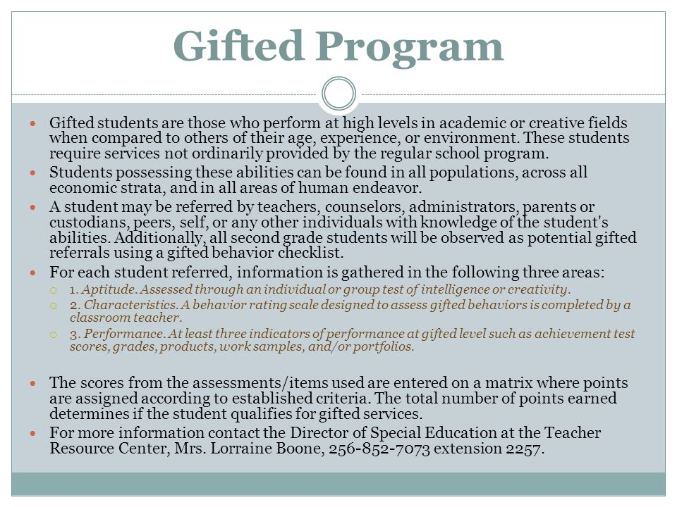 Gifted Program Gifted students are those who perform at high levels in academic or creative fields when compared to others of their age, experience, o