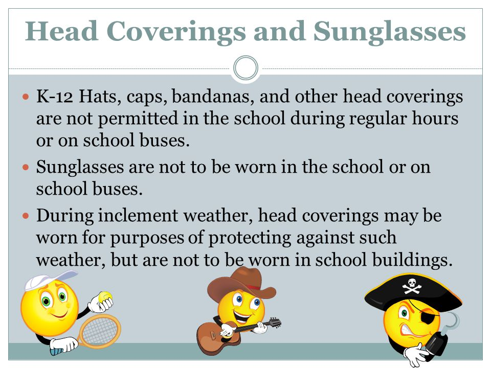 Head Coverings and Sunglasses K-12 Hats, caps, bandanas, and other head coverings are not permitted in the school during regular hours or on school bu