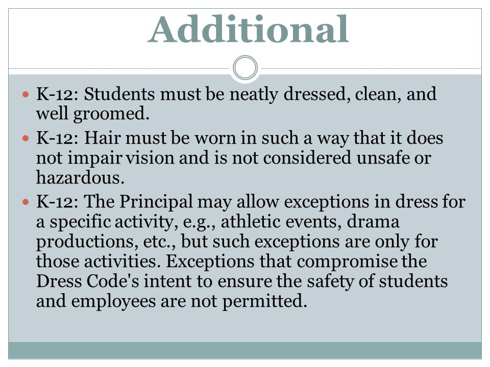 Additional K-12: Students must be neatly dressed, clean, and well groomed. K-12: Hair must be worn in such a way that it does not impair vision and is