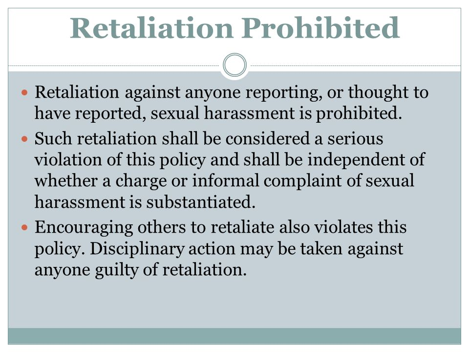 Retaliation Prohibited Retaliation against anyone reporting, or thought to have reported, sexual harassment is prohibited. Such retaliation shall be c