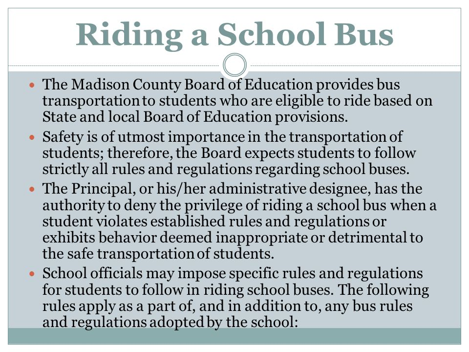 Riding a School Bus The Madison County Board of Education provides bus transportation to students who are eligible to ride based on State and local Bo