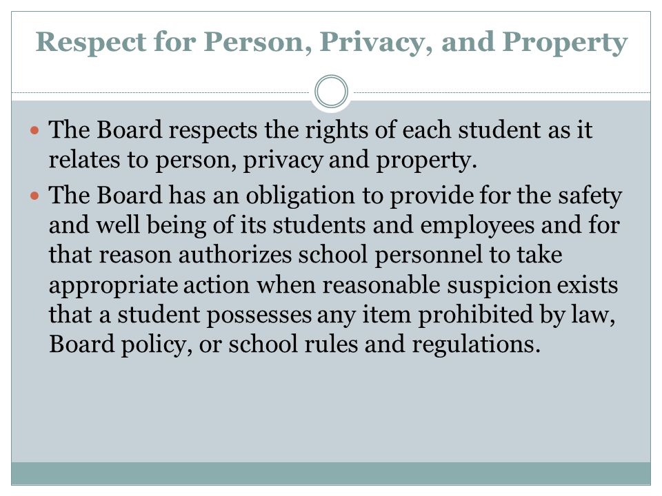 Respect for Person, Privacy, and Property The Board respects the rights of each student as it relates to person, privacy and property. The Board has a