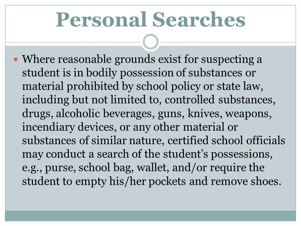 Personal Searches Where reasonable grounds exist for suspecting a student is in bodily possession of substances or material prohibited by school polic