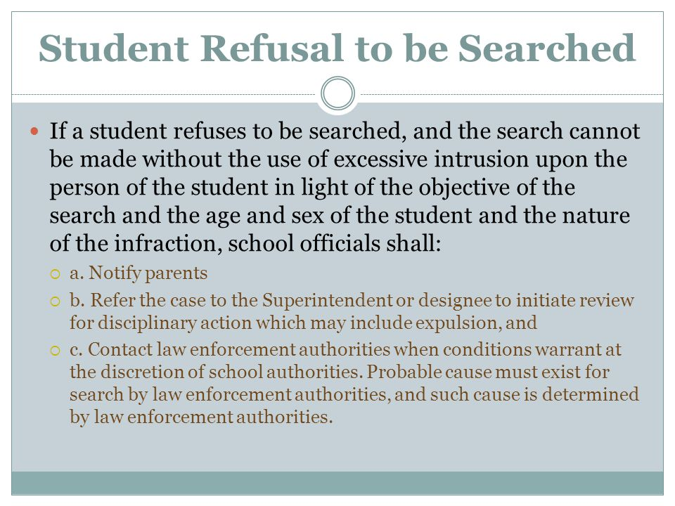 Student Refusal to be Searched If a student refuses to be searched, and the search cannot be made without the use of excessive intrusion upon the pers