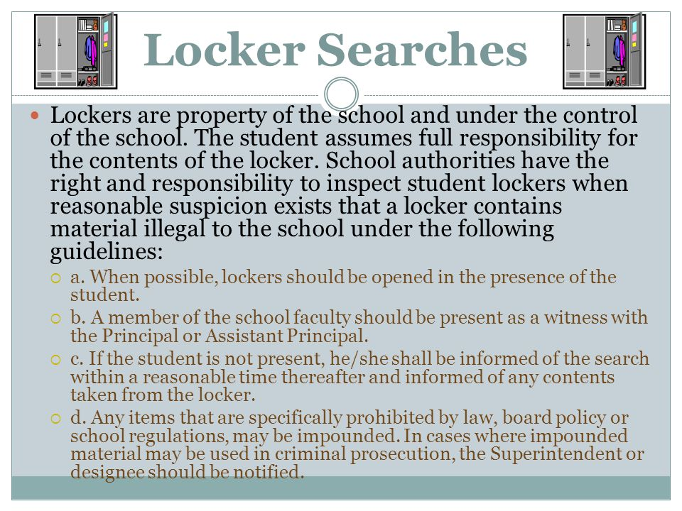 Locker Searches Lockers are property of the school and under the control of the school. The student assumes full responsibility for the contents of th