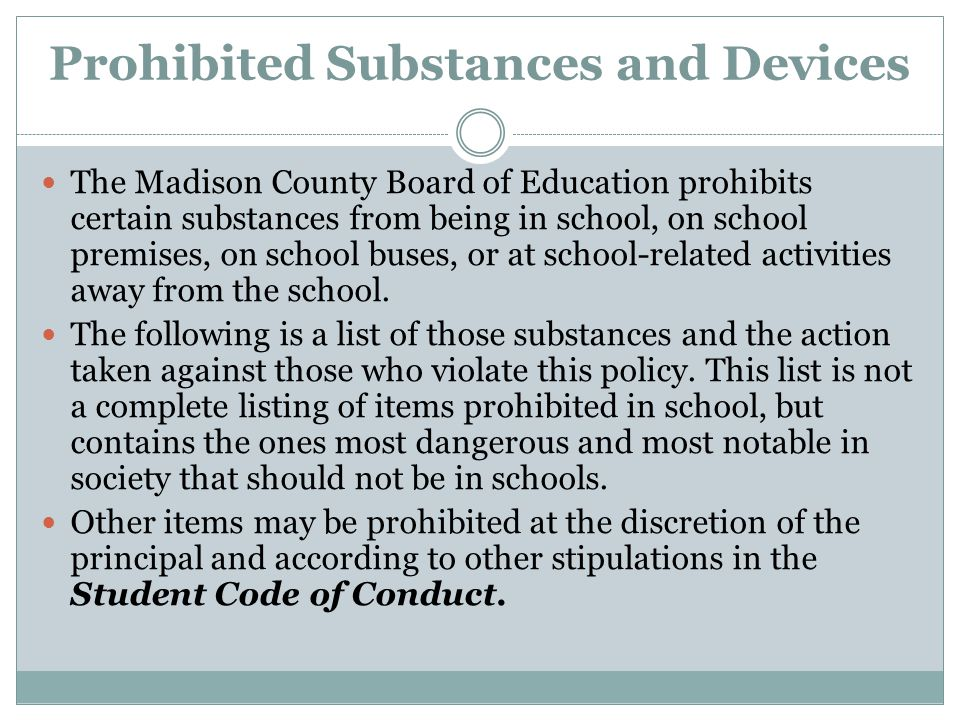Prohibited Substances and Devices The Madison County Board of Education prohibits certain substances from being in school, on school premises, on scho