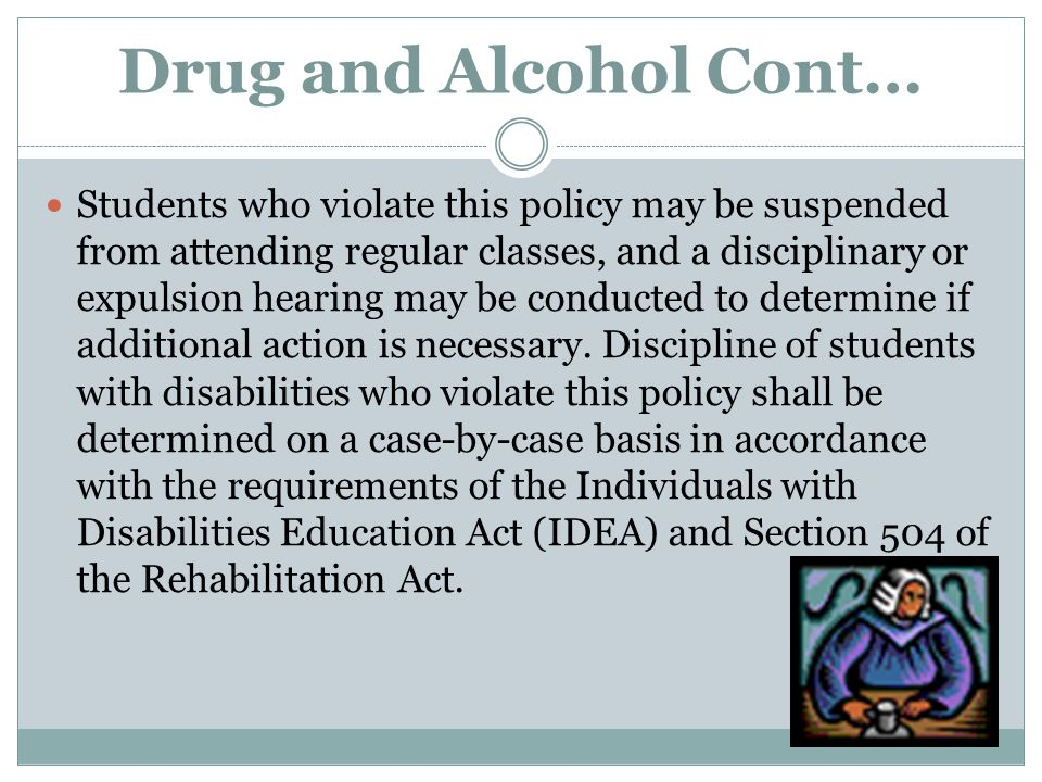 Drug and Alcohol Cont… Students who violate this policy may be suspended from attending regular classes, and a disciplinary or expulsion hearing may b