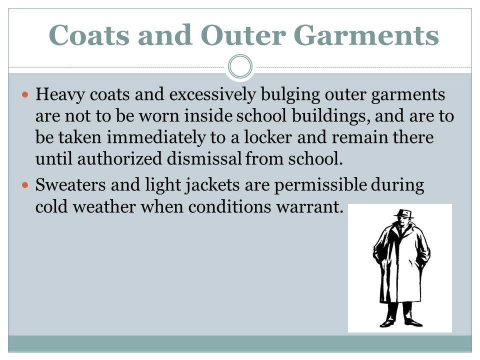 Coats and Outer Garments Heavy coats and excessively bulging outer garments are not to be worn inside school buildings, and are to be taken immediatel