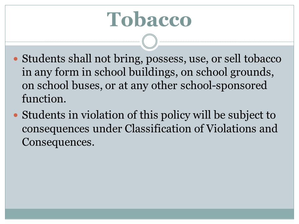 Tobacco Students shall not bring, possess, use, or sell tobacco in any form in school buildings, on school grounds, on school buses, or at any other s
