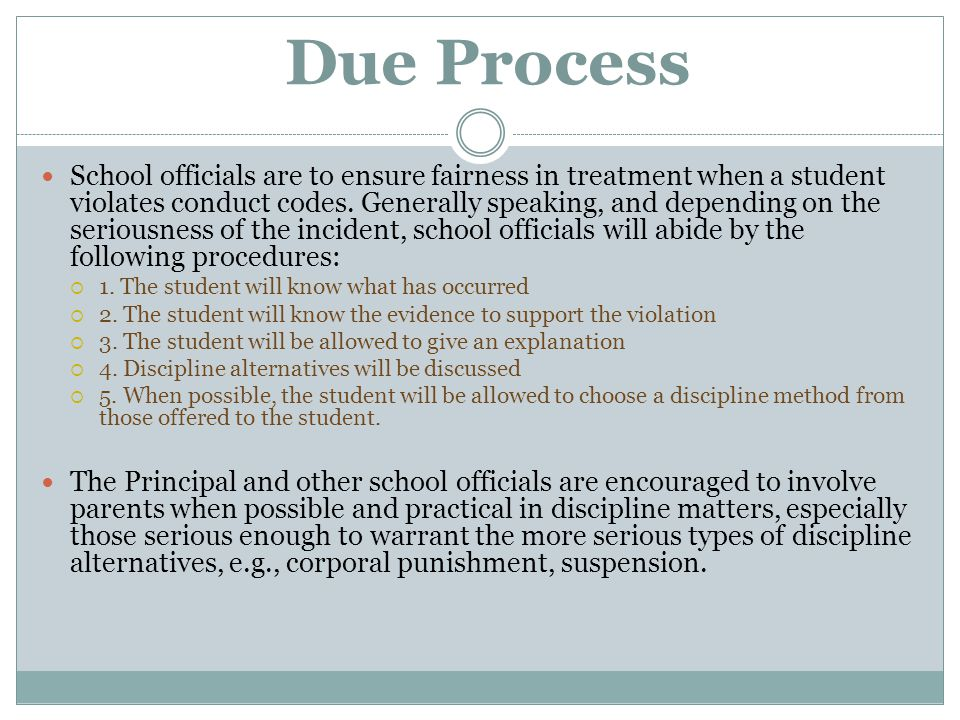 Due Process School officials are to ensure fairness in treatment when a student violates conduct codes. Generally speaking, and depending on the serio