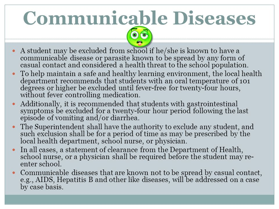 Communicable Diseases A student may be excluded from school if he/she is known to have a communicable disease or parasite known to be spread by any fo