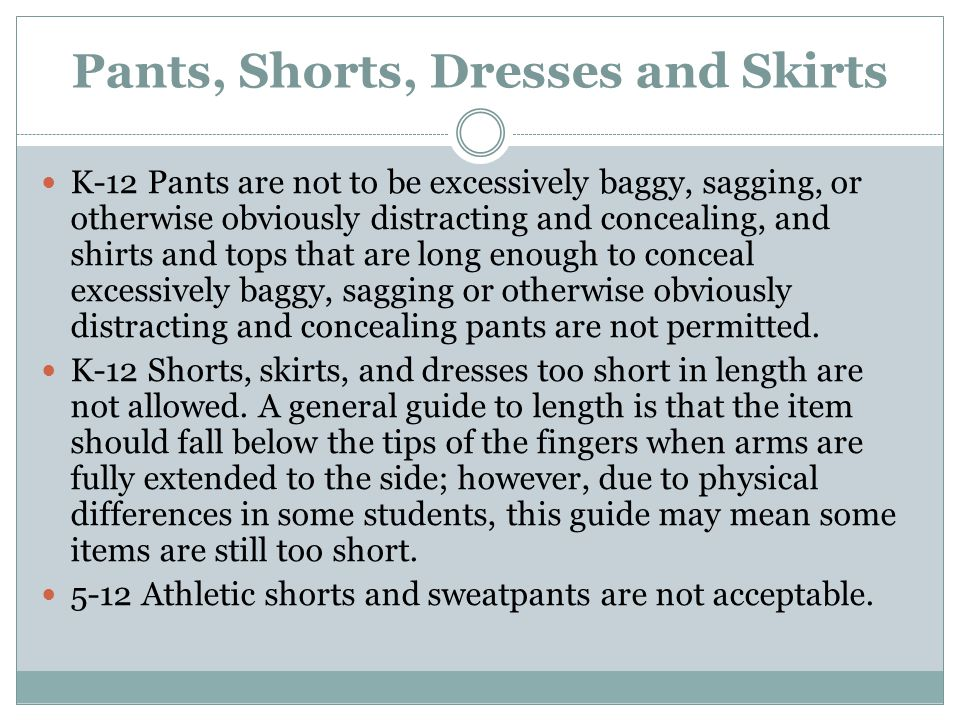 Pants, Shorts, Dresses and Skirts K-12 Pants are not to be excessively baggy, sagging, or otherwise obviously distracting and concealing, and shirts a
