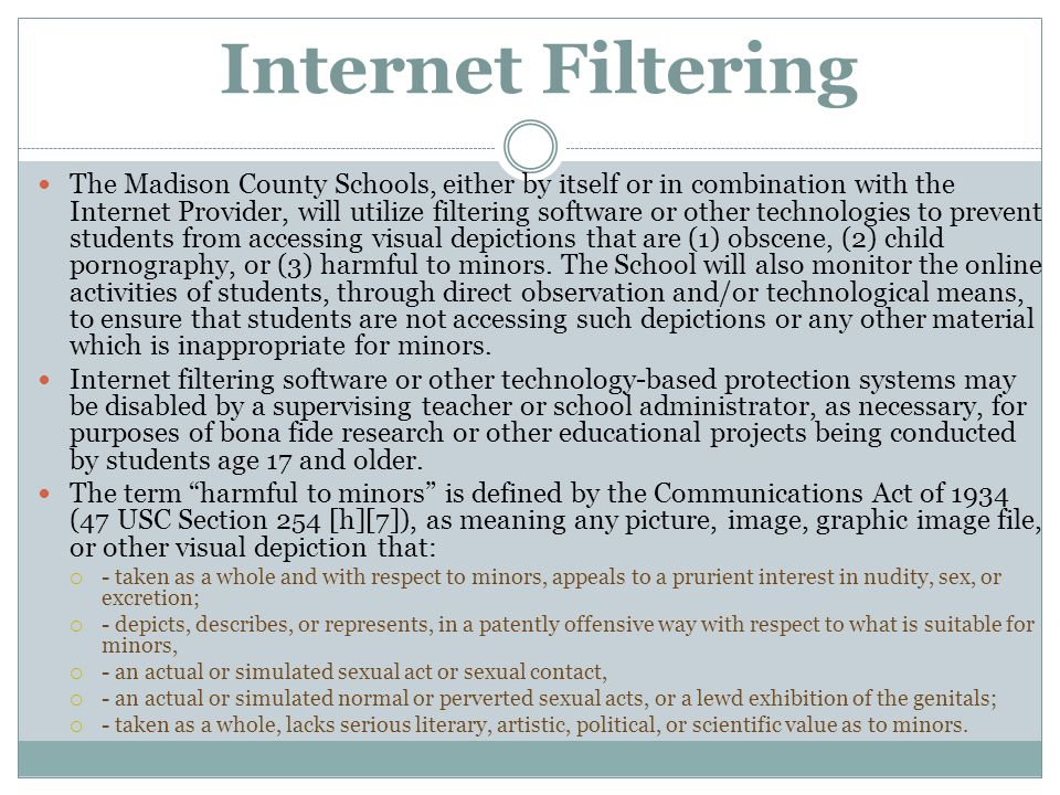 Internet Filtering The Madison County Schools, either by itself or in combination with the Internet Provider, will utilize filtering software or other
