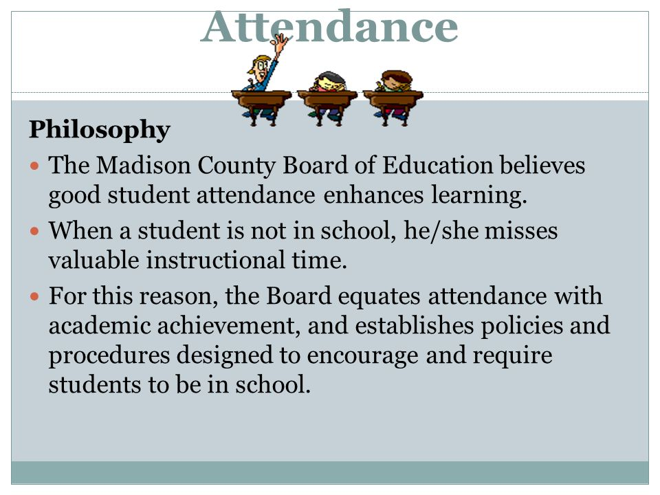 Attendance Philosophy The Madison County Board of Education believes good student attendance enhances learning. When a student is not in school, he/sh