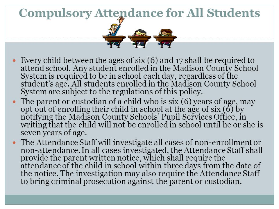 Compulsory Attendance for All Students Every child between the ages of six (6) and 17 shall be required to attend school. Any student enrolled in the