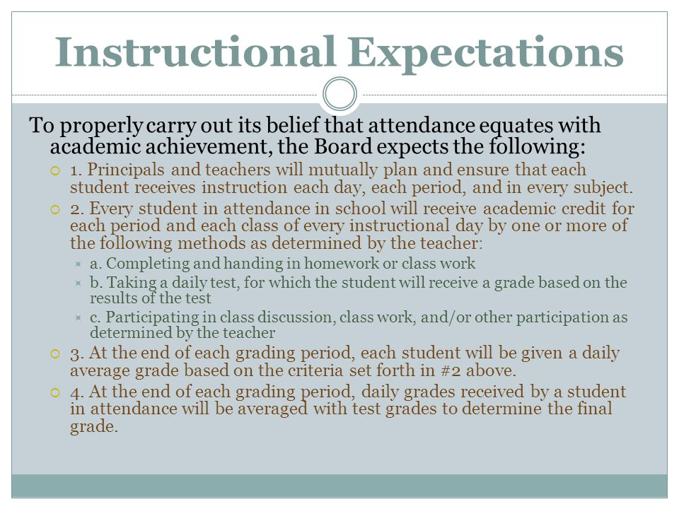Instructional Expectations To properly carry out its belief that attendance equates with academic achievement, the Board expects the following:  1. P
