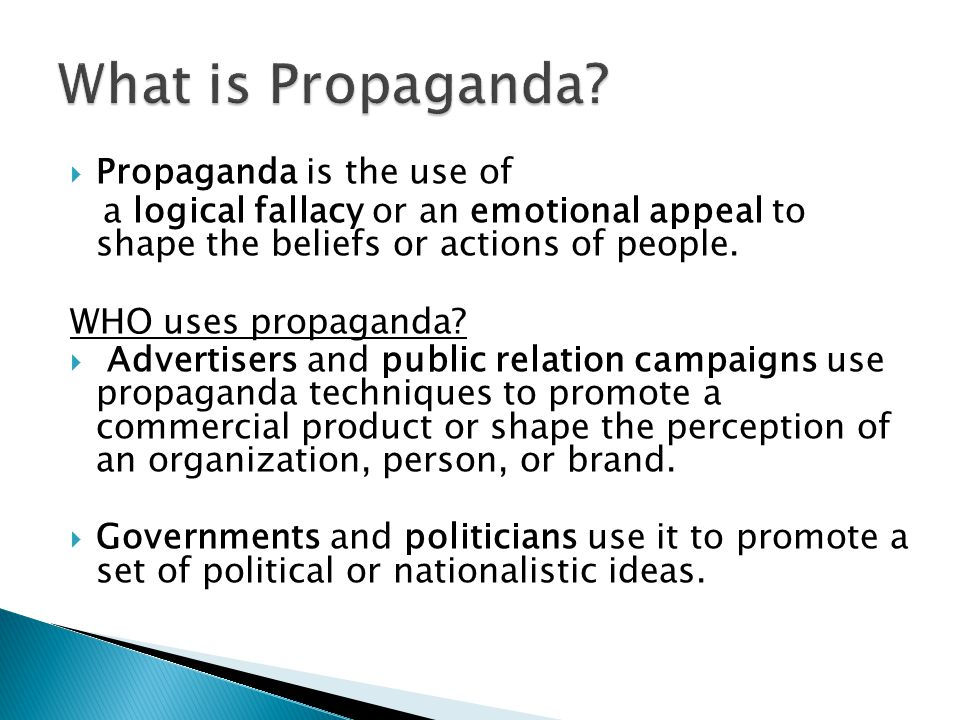  Propaganda is the use of a logical fallacy or an emotional appeal to shape the beliefs or actions of people. WHO uses propaganda?  Advertisers and