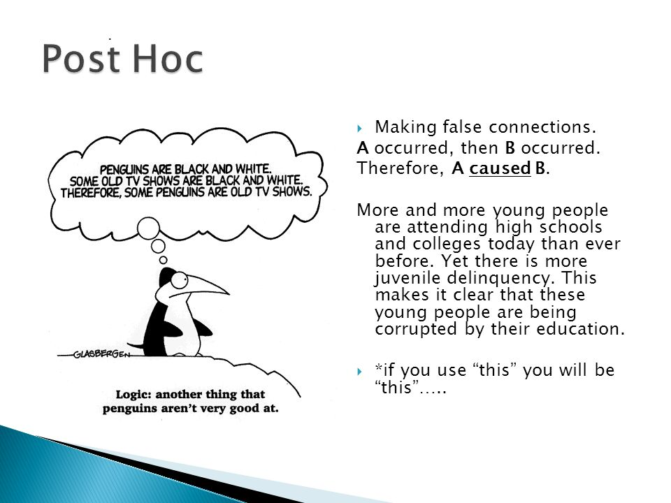  Making false connections. A occurred, then B occurred. Therefore, A caused B. More and more young people are attending high schools and colleges tod