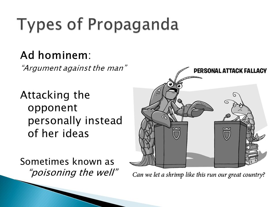 """Ad hominem: """"Argument against the man"""" Attacking the opponent personally instead of her ideas Sometimes known as """"poisoning the well"""""""
