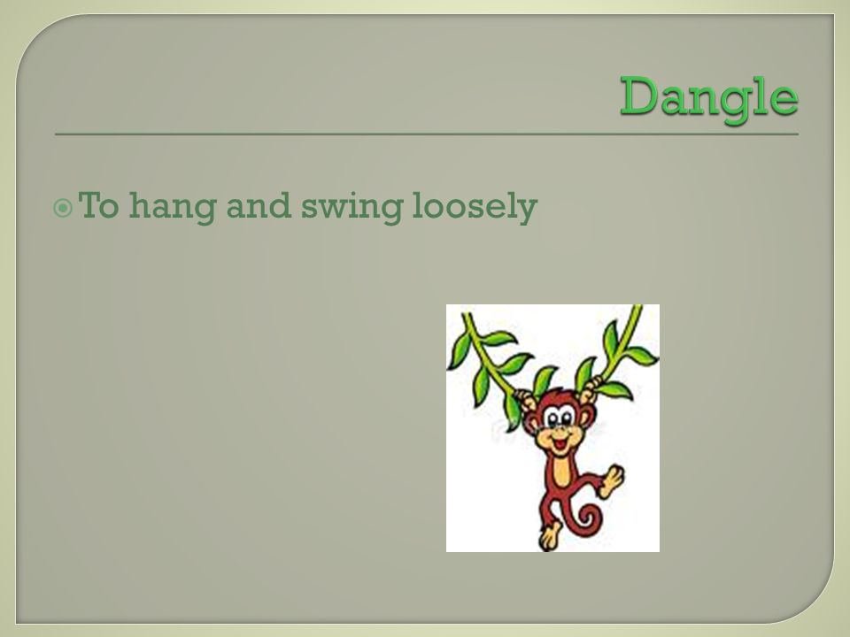  To hang and swing loosely