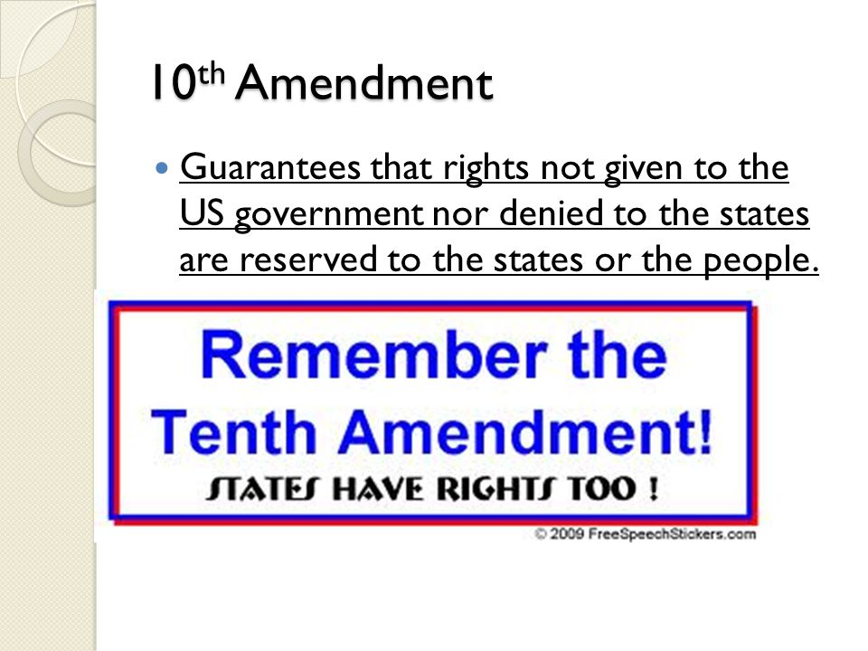 10 th Amendment Guarantees that rights not given to the US government nor denied to the states are reserved to the states or the people.