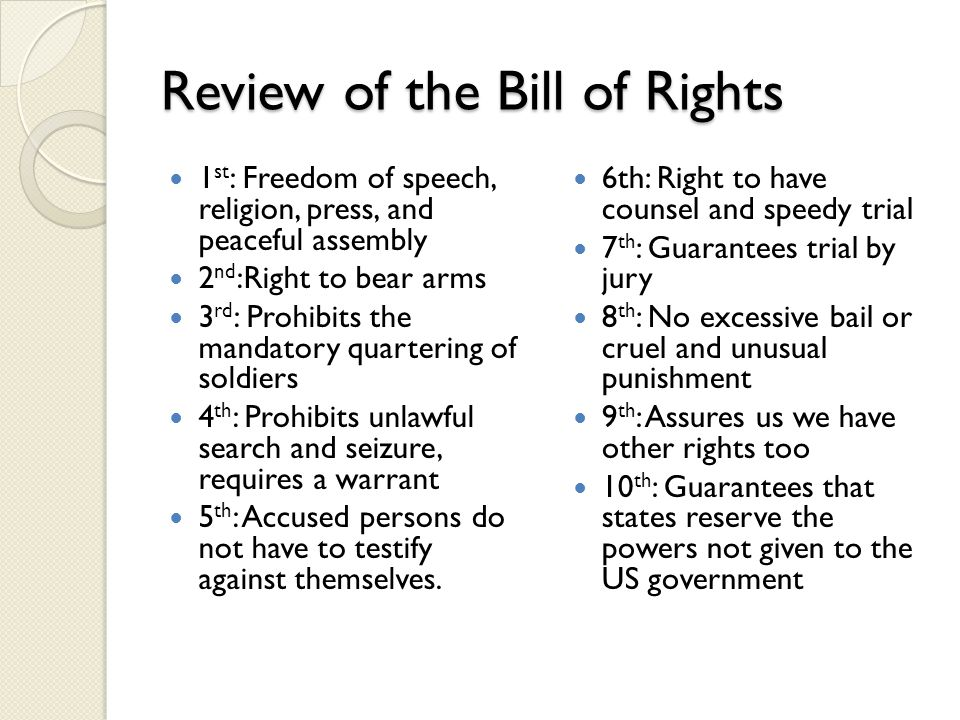 Review of the Bill of Rights 1 st : Freedom of speech, religion, press, and peaceful assembly 2 nd :Right to bear arms 3 rd : Prohibits the mandatory