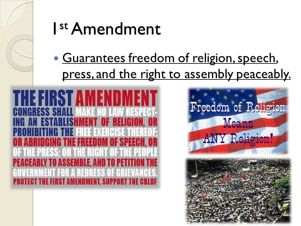 1 st Amendment Guarantees freedom of religion, speech, press, and the right to assembly peaceably.