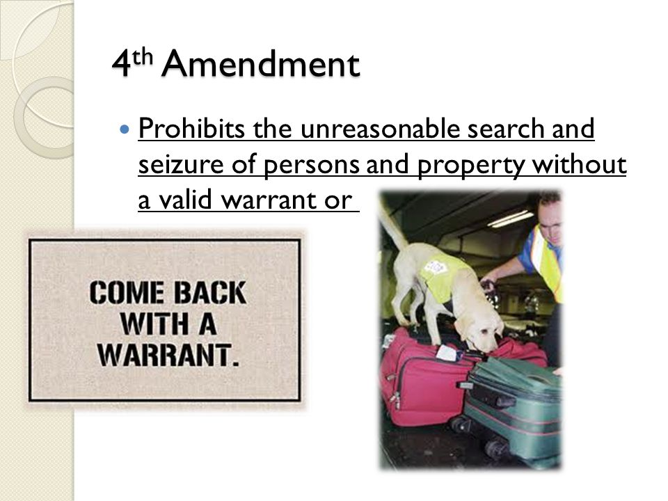 4 th Amendment Prohibits the unreasonable search and seizure of persons and property without a valid warrant or just cause.