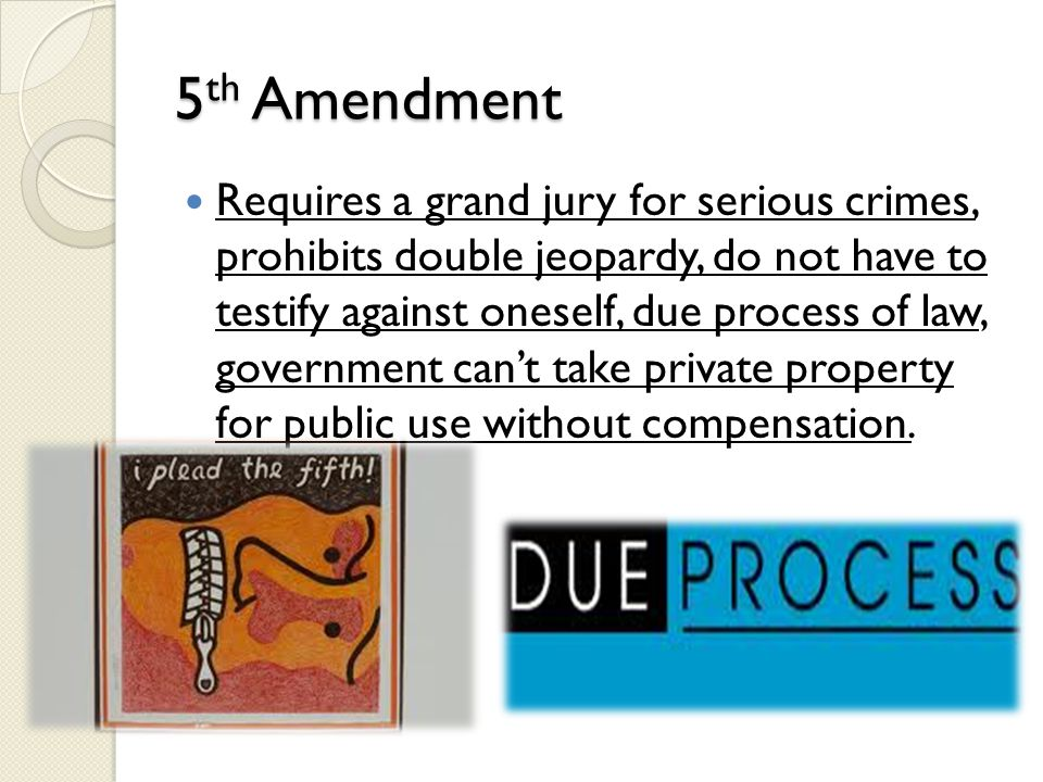 5 th Amendment Requires a grand jury for serious crimes, prohibits double jeopardy, do not have to testify against oneself, due process of law, govern