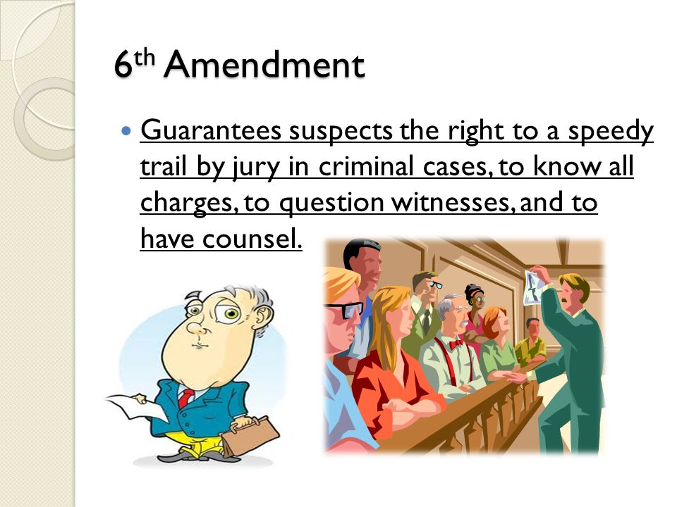 6 th Amendment Guarantees suspects the right to a speedy trail by jury in criminal cases, to know all charges, to question witnesses, and to have coun