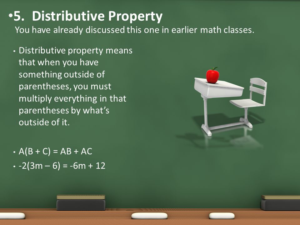 Distributive property means that when you have something outside of parentheses, you must multiply everything in that parentheses by what's outside of