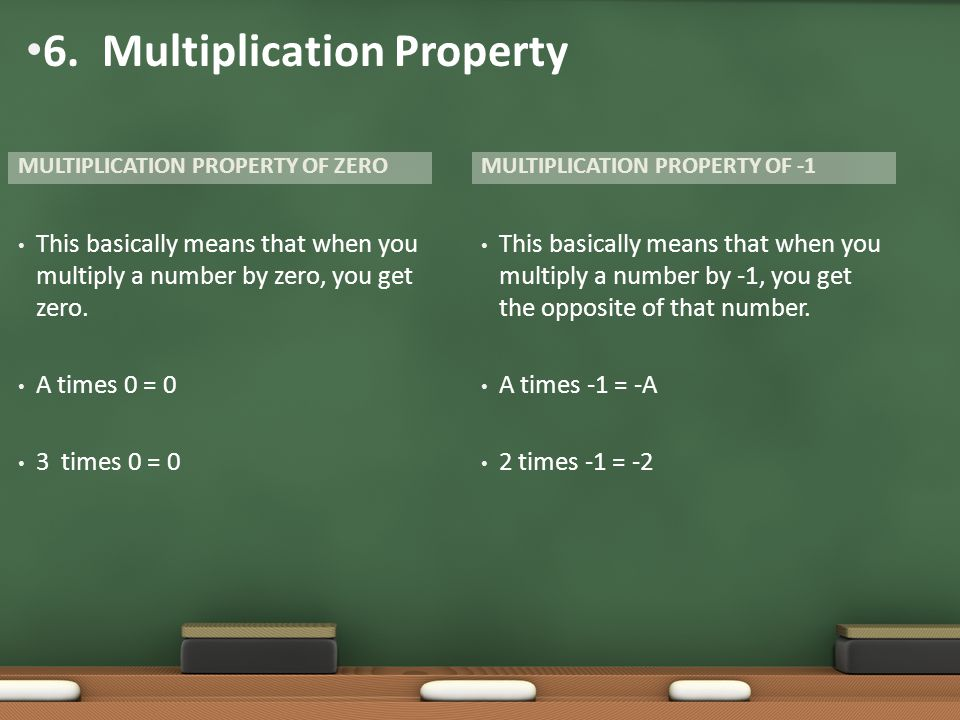 MULTIPLICATION PROPERTY OF ZERO This basically means that when you multiply a number by zero, you get zero. A times 0 = 0 3 times 0 = 0 This basically